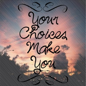 Your Choices Make You
